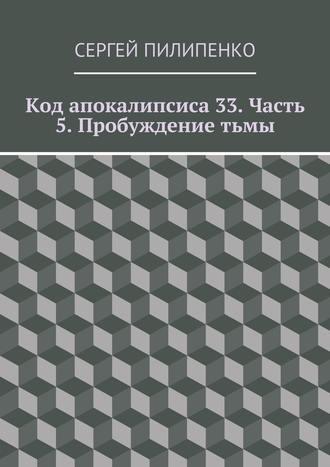 Сергей Пилипенко, Код апокалипсиса 33. Часть 5. Пробуждениетьмы