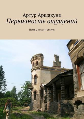 Артур Аршакуни, Первичность ощущений. Песни, стихи исказки