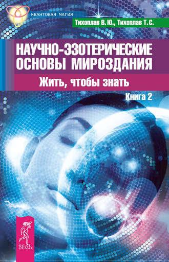 Виталий Тихоплав, Татьяна Тихоплав, Научно-эзотерические основы мироздания. Жить, чтобы знать. Книга 2