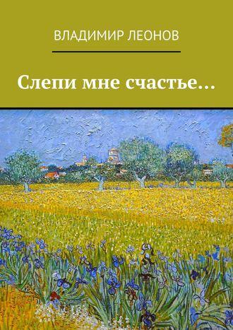 Владимир Леонов, Слепи мне счастье…
