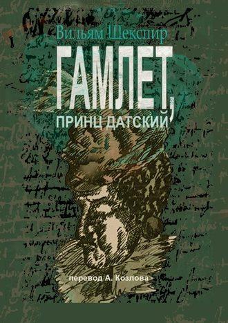 Вильям Шекспир, Гамлет, принц датский. Перевод Алексея Козлова