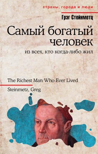 Грэг Стейнметц, Самый богатый человек из всех, кто когда-либо жил