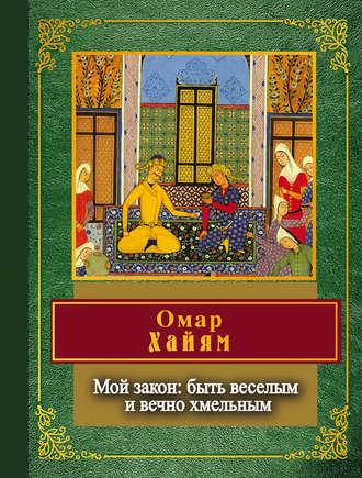 Омар Хайям, Мой закон: быть веселым и вечно хмельным