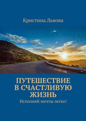 Кристина Львова, Путешествие в счастливую жизнь. Исполняй мечты легко!