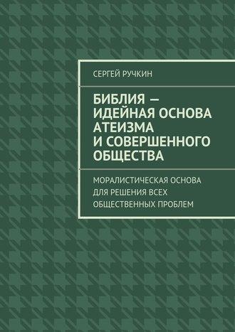Сергей Ручкин, Библия– идейная основа атеизма исовершенного общества. Моралистическая основа для решения всех общественных проблем