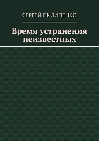 Сергей Пилипенко, Время устранения неизвестных