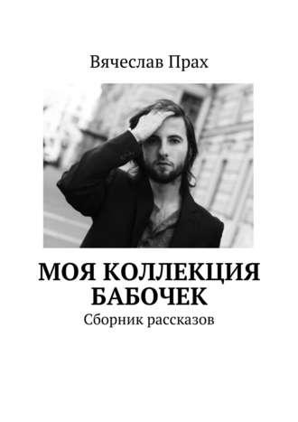 Вячеслав Прах, Моя коллекция бабочек. Сборник рассказов
