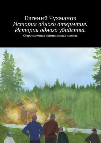 Евгений Чухманов, История одного открытия. История одного убийства. Остросюжетная криминальная повесть