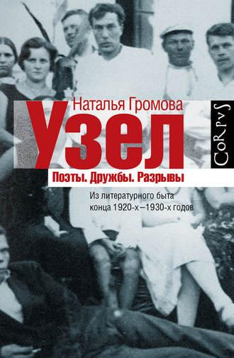 Наталья Громова, Узел. Поэты. Дружбы. Разрывы. Из литературного быта конца 20-х–30-х годов