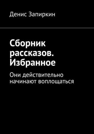 Денис Запиркин, Сборник рассказов. Избранное. Они действительно начинают воплощаться