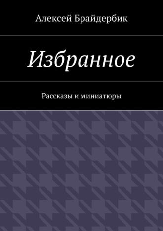 Алексей Брайдербик, Избранное. Рассказы иминиатюры