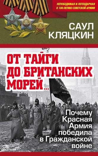 Саул Кляцкин, «От тайги до британских морей…»: Почему Красная Армия победила в Гражданской войне