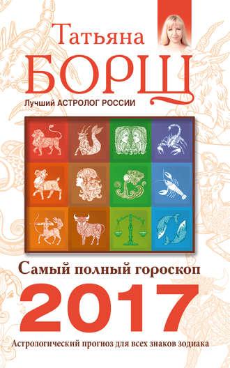 Татьяна Борщ, Самый полный гороскоп на 2017 год. Астрологический прогноз для всех знаков Зодиака