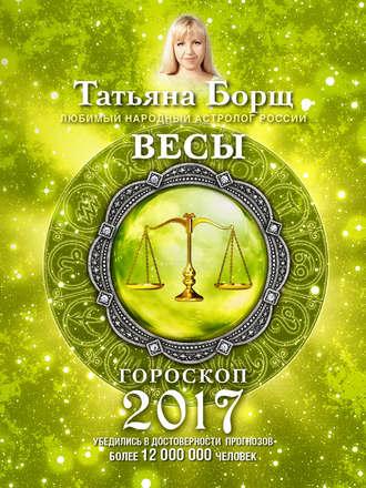 Татьяна Борщ, Весы. Гороскоп на 2017 год