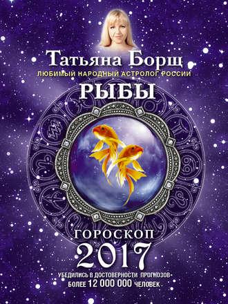 Татьяна Борщ, Рыбы. Гороскоп на 2017 год