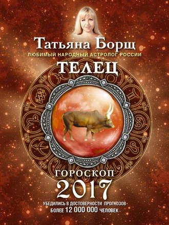 Татьяна Борщ, Телец. Гороскоп на 2017 год