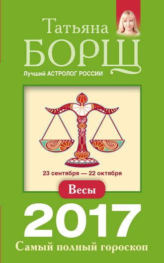 Татьяна Борщ, Весы. Самый полный гороскоп на 2017 год