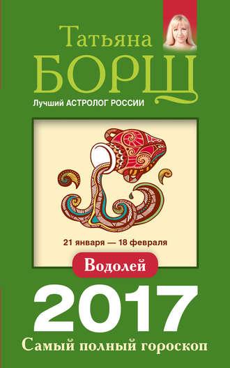 Татьяна Борщ, Водолей. Самый полный гороскоп на 2017 год
