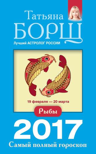 Татьяна Борщ, Рыбы. Самый полный гороскоп на 2017 год