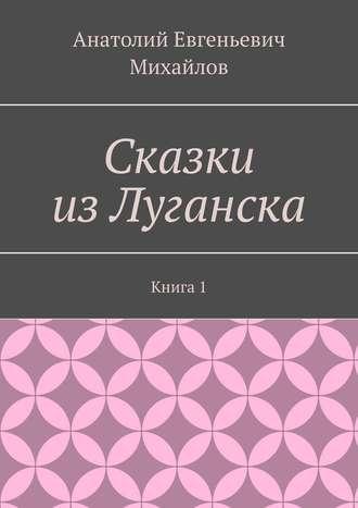 Анатолий Михайлов, Сказки изЛуганска. Книга 1