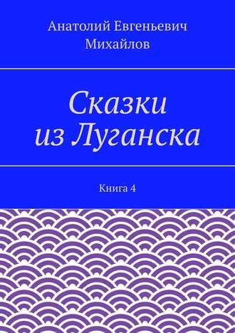 Анатолий Михайлов, Сказки изЛуганска. Книга 4