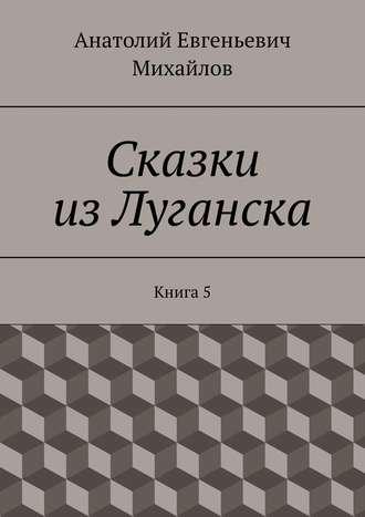 Анатолий Михайлов, Сказки изЛуганска. Книга 5