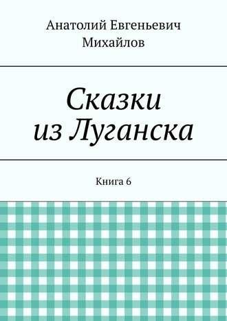 Анатолий Михайлов, Сказки изЛуганска. Книга 6