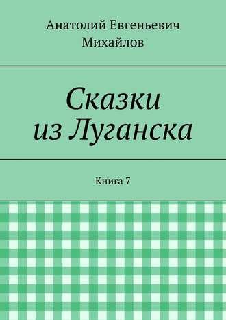 Анатолий Михайлов, Сказки изЛуганска. Книга 7