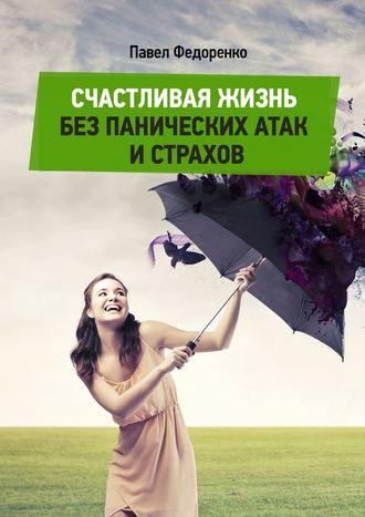 Павел Федоренко, Счастливая жизнь без панических атак и страхов