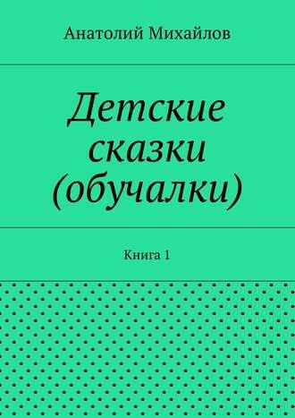Анатолий Михайлов, Детские сказки (обучалки). Книга 1