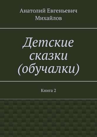 Анатолий Михайлов, Детские сказки (обучалки). Книга 2