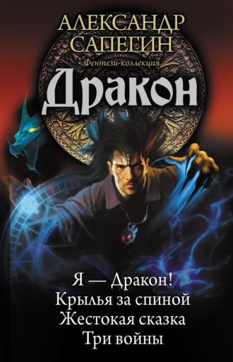 Александр Сапегин, Дракон: Я – Дракон. Крылья за спиной. Жестокая сказка. Три войны (сборник)