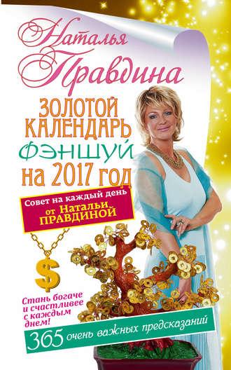 Наталья Правдина, Золотой календарь фэншуй на 2017 год. 365 очень важных предсказаний. Стань богаче и счастливее с каждым днем