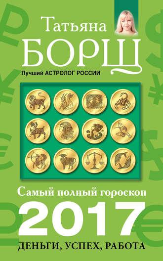 Татьяна Борщ, Самый полный гороскоп на 2017 год. Деньги, успех, работа