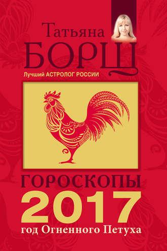 Татьяна Борщ, Гороскопы на 2017 год Огненного петуха