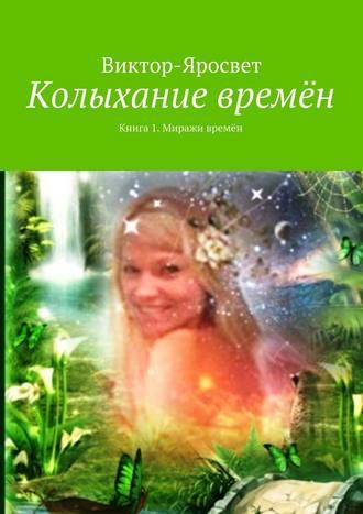 Виктор-Яросвет, Колыхание времён. Книга 1. Миражи времён
