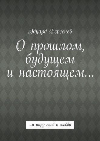 Эдуард Береснев, Опрошлом, будущем инастоящем… …ипару слов олюбви