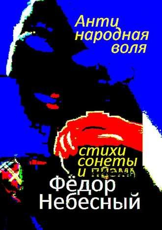 Фёдор Небесный, Антинародная воля. Стихи. Сонеты. Поэма