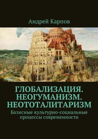 Андрей Карпов, Базисные культурно-социальные процессы современности. Глобализация. Неогуманизм. Неототалитаризм