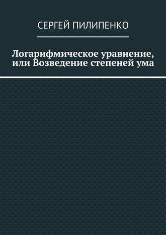 Сергей Пилипенко, Логарифмическое уравнение, или Возведение степенейума