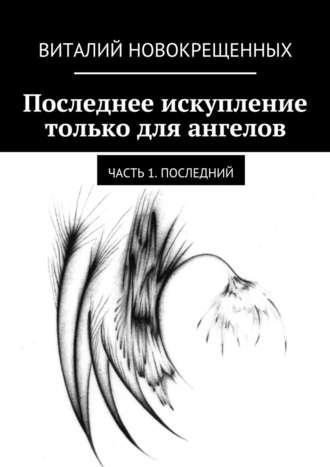 Виталий Новокрещенных, Последнее искупление только для ангелов. Часть 1. Последний