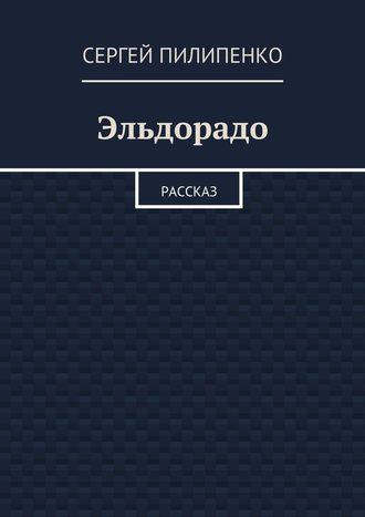 Сергей Пилипенко, Эльдорадо. Рассказ