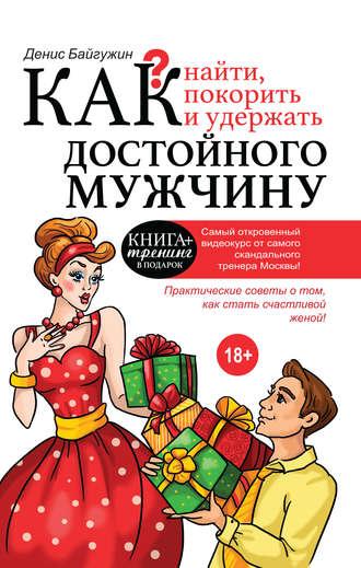 Денис Байгужин, Как найти, покорить и удержать достойного мужчину