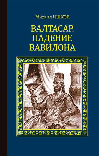 Михаил Ишков, Валтасар. Падение Вавилона