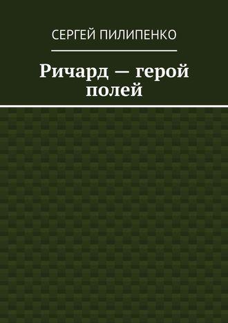 Сергей Пилипенко, Ричард– герой полей