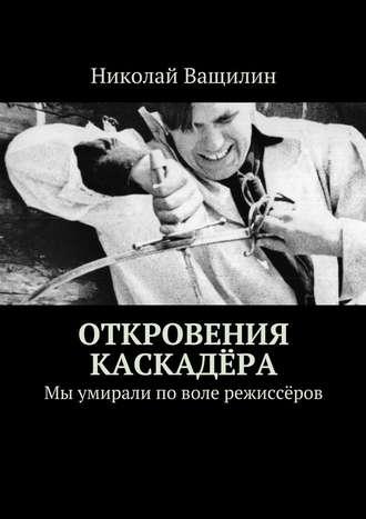 Николай Ващилин, Откровения каскадёра. Мы умирали поволе режиссёров
