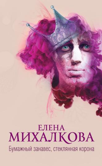 Елена Михалкова, Бумажный занавес, стеклянная корона