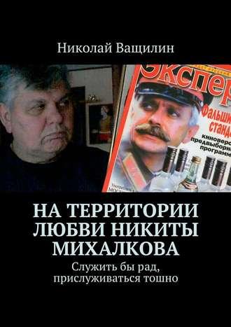 Николай Ващилин, Натерритории любви Никиты Михалкова. Служитьбырад, прислуживаться тошно