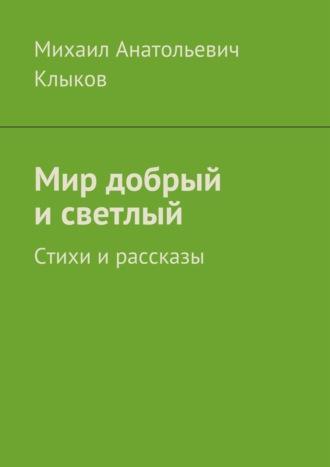 Михаил Клыков, Мир добрый исветлый. Стихи ирассказы