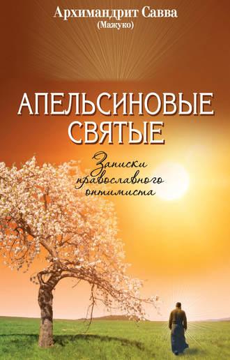 архимандрит Савва (Мажуко), Апельсиновые святые. Записки православного оптимиста